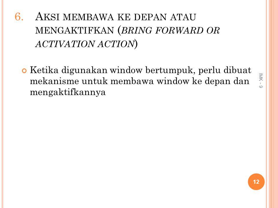 6.A KSI MEMBAWA KE DEPAN ATAU MENGAKTIFKAN ( BRING FORWARD OR ACTIVATION ACTION ) Ketika digunakan window bertumpuk, perlu dibuat mekanisme untuk memb