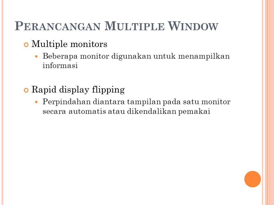 P ERANCANGAN M ULTIPLE W INDOW Multiple monitors Beberapa monitor digunakan untuk menampilkan informasi Rapid display flipping Perpindahan diantara ta