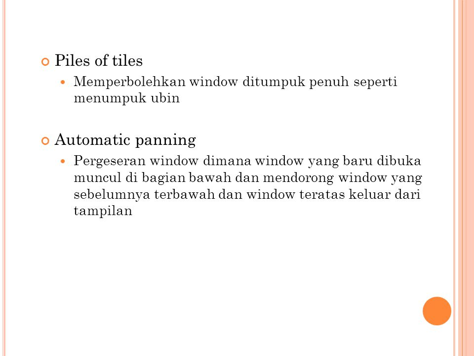 Piles of tiles Memperbolehkan window ditumpuk penuh seperti menumpuk ubin Automatic panning Pergeseran window dimana window yang baru dibuka muncul di