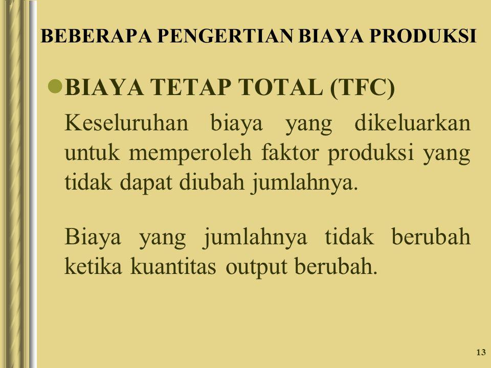 13 BEBERAPA PENGERTIAN BIAYA PRODUKSI BIAYA TETAP TOTAL (TFC) Keseluruhan biaya yang dikeluarkan untuk memperoleh faktor produksi yang tidak dapat diubah jumlahnya.