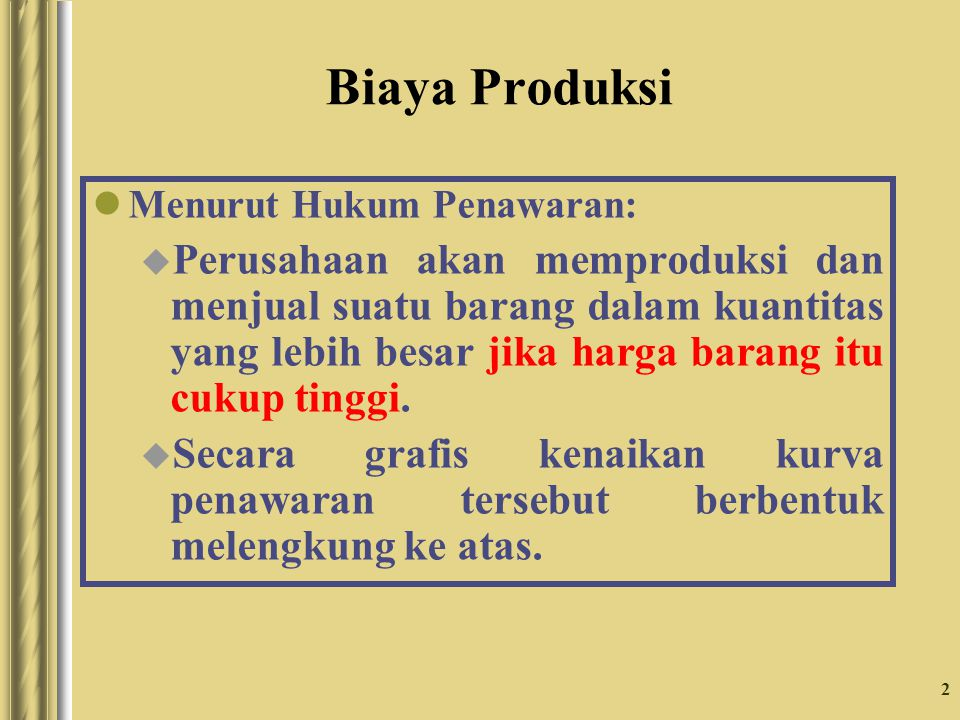 2 Biaya Produksi Menurut Hukum Penawaran: u Perusahaan akan memproduksi dan menjual suatu barang dalam kuantitas yang lebih besar jika harga barang it