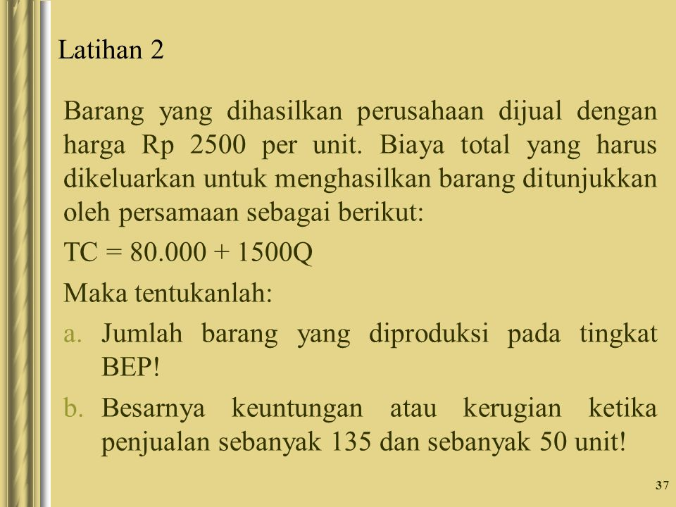Latihan 2 Barang yang dihasilkan perusahaan dijual dengan harga Rp 2500 per unit. Biaya total yang harus dikeluarkan untuk menghasilkan barang ditunju