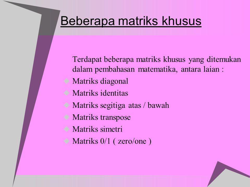 Beberapa matriks khusus Terdapat beberapa matriks khusus yang ditemukan dalam pembahasan matematika, antara laian :  Matriks diagonal  Matriks ident