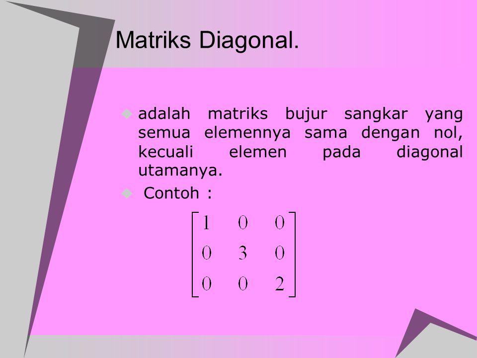 Matriks Identitas  Matriks identitas, dilambangkan dengan I, adalah matriks diagonal dengan semua elemen diagonal = 1  Contoh :