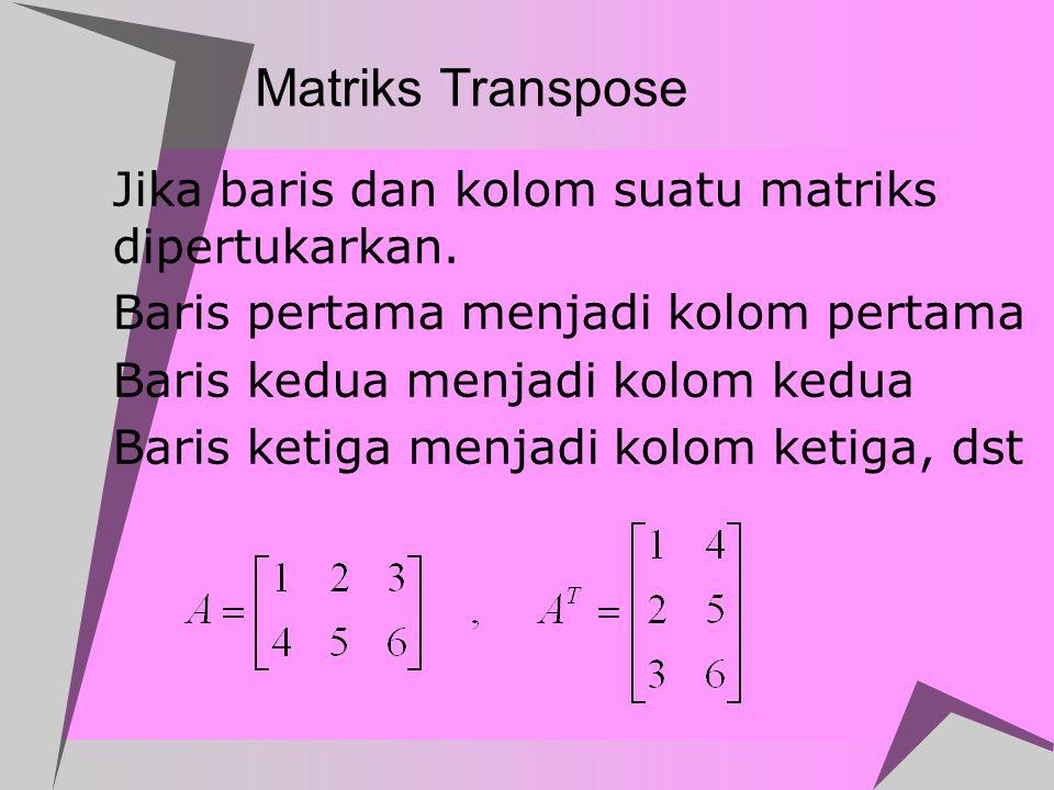 Matriks Transpose  Jika baris dan kolom suatu matriks dipertukarkan.  Baris pertama menjadi kolom pertama  Baris kedua menjadi kolom kedua  Baris