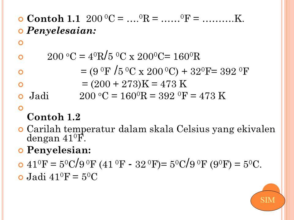 Contoh 1.1 200 0 C = …. 0 R = …… 0 F = ……….K. Penyelesaian: 200 o C = 4 0 R / 5 0 C x 200 0 C= 160 0 R = (9 0 F / 5 0 C x 200 0 C) + 32 0 F= 392 0 F =