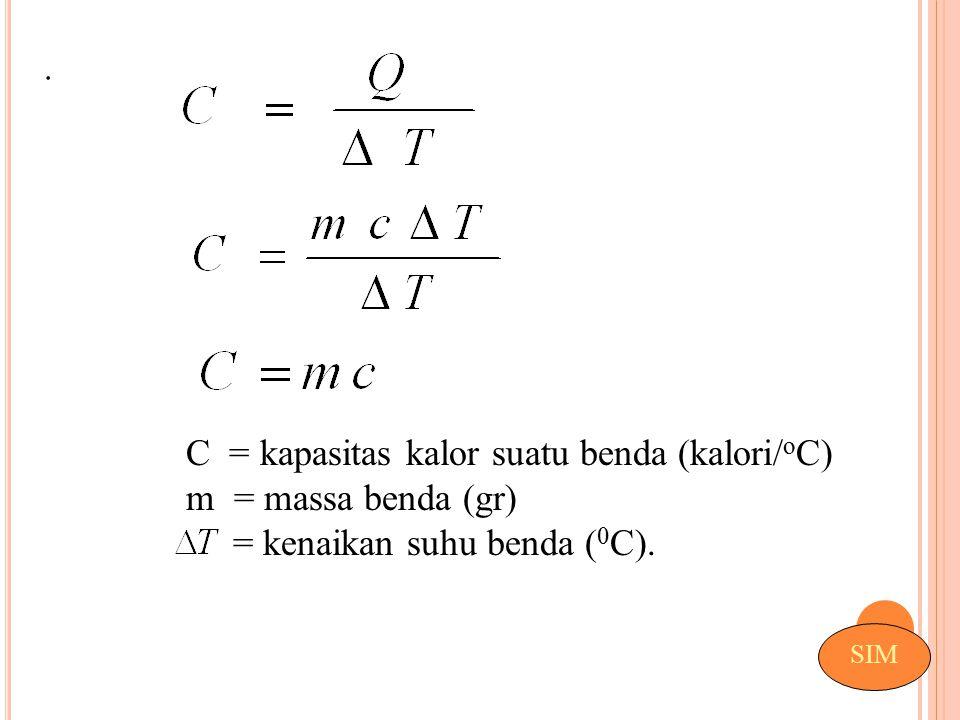 . SIM C = kapasitas kalor suatu benda (kalori/ o C) m = massa benda (gr) = kenaikan suhu benda ( 0 C).