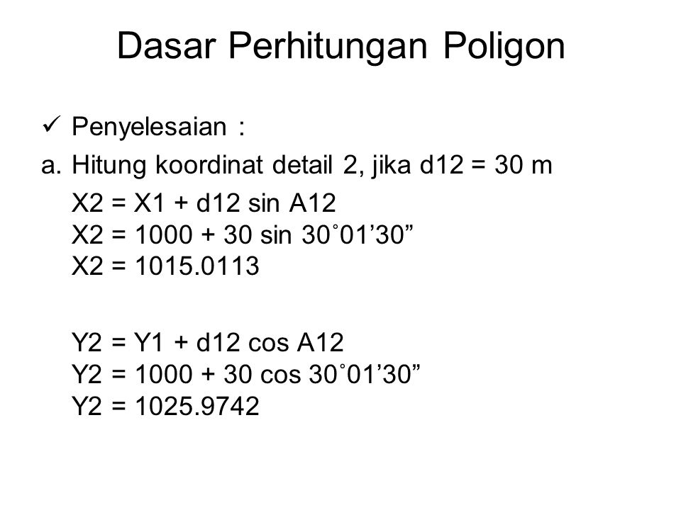 Dasar Perhitungan Poligon Penyelesaian : a.Hitung koordinat detail 2, jika d12 = 30 m X2 = X1 + d12 sin A12 X2 = 1000 + 30 sin 30˚01'30 X2 = 1015.0113 Y2 = Y1 + d12 cos A12 Y2 = 1000 + 30 cos 30˚01'30 Y2 = 1025.9742