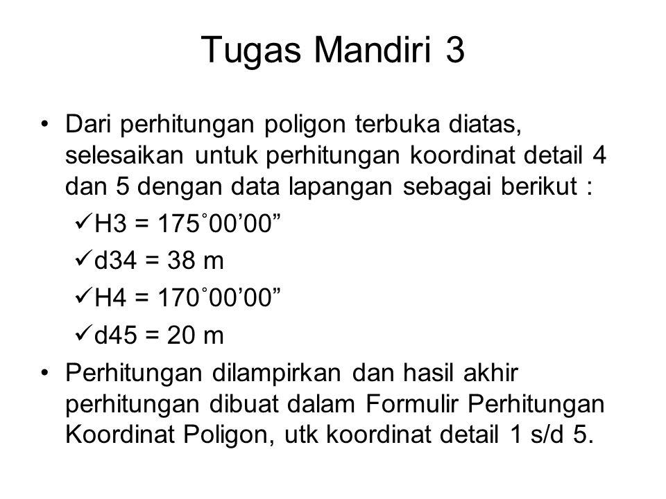 Tugas Mandiri 3 Dari perhitungan poligon terbuka diatas, selesaikan untuk perhitungan koordinat detail 4 dan 5 dengan data lapangan sebagai berikut : H3 = 175˚00'00 d34 = 38 m H4 = 170˚00'00 d45 = 20 m Perhitungan dilampirkan dan hasil akhir perhitungan dibuat dalam Formulir Perhitungan Koordinat Poligon, utk koordinat detail 1 s/d 5.