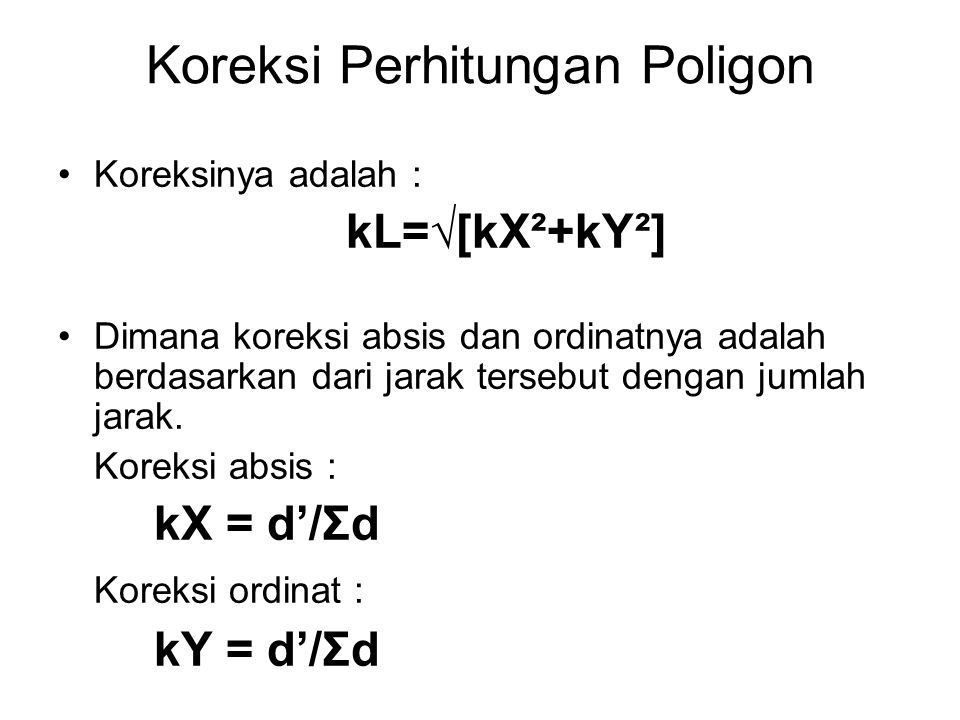 Koreksi Perhitungan Poligon Koreksinya adalah : kL=√[kX²+kY²] Dimana koreksi absis dan ordinatnya adalah berdasarkan dari jarak tersebut dengan jumlah jarak.