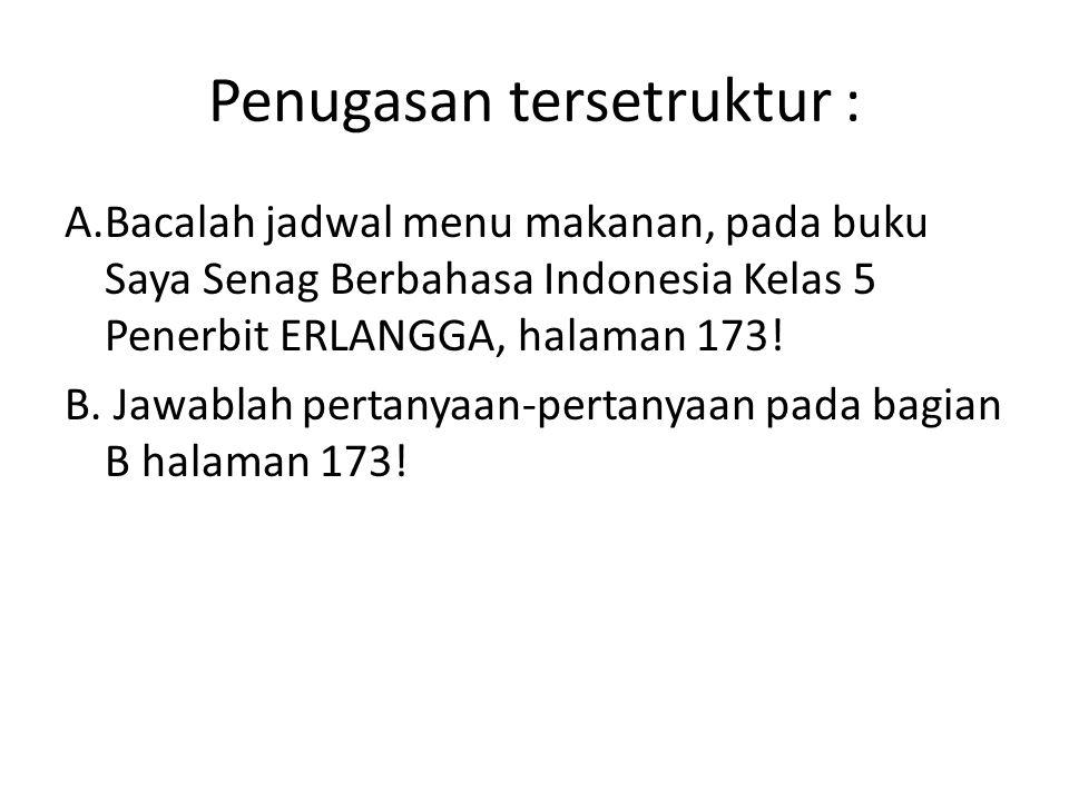 Penugasan tersetruktur : A.Bacalah jadwal menu makanan, pada buku Saya Senag Berbahasa Indonesia Kelas 5 Penerbit ERLANGGA, halaman 173! B. Jawablah p