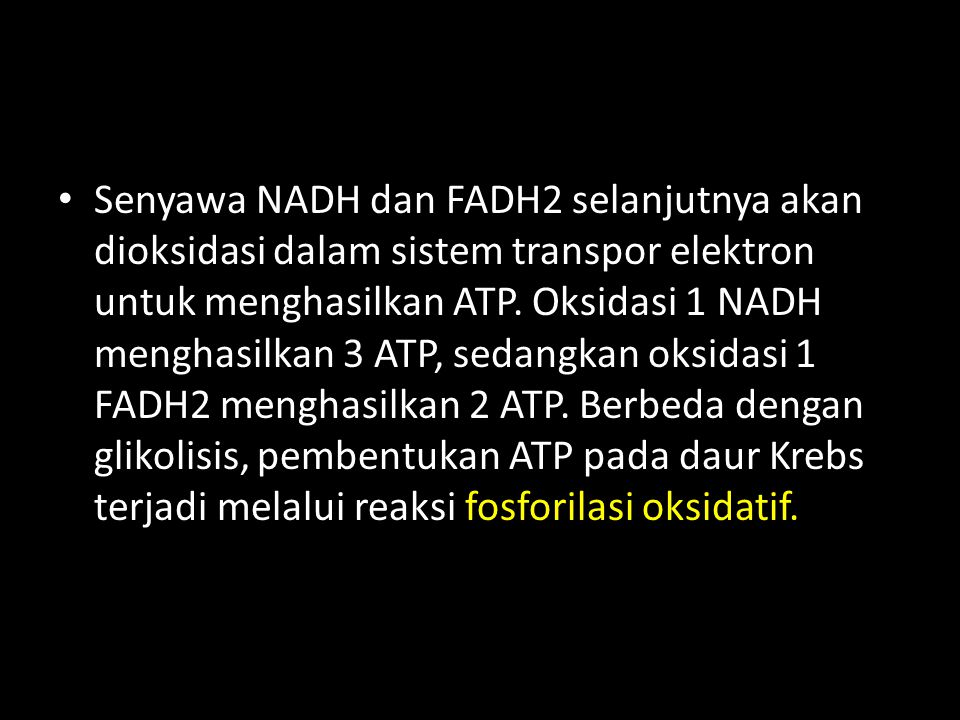 Senyawa NADH dan FADH2 selanjutnya akan dioksidasi dalam sistem transpor elektron untuk menghasilkan ATP. Oksidasi 1 NADH menghasilkan 3 ATP, sedangka