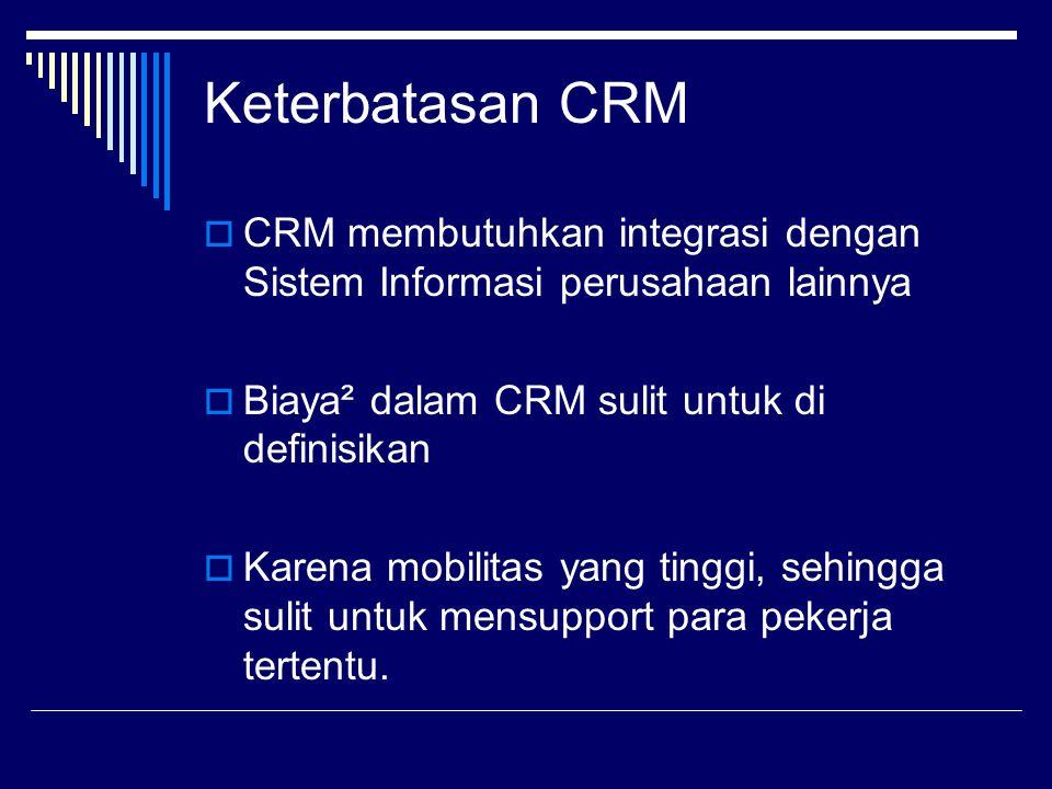 Keterbatasan CRM  CRM membutuhkan integrasi dengan Sistem Informasi perusahaan lainnya  Biaya² dalam CRM sulit untuk di definisikan  Karena mobilit