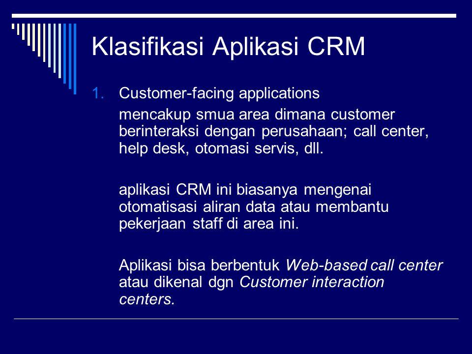 Klasifikasi Aplikasi CRM 1.Customer-facing applications mencakup smua area dimana customer berinteraksi dengan perusahaan; call center, help desk, oto