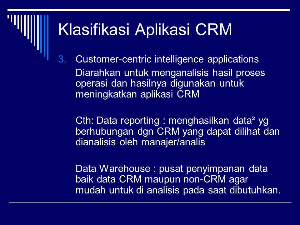 Klasifikasi Aplikasi CRM 3.Customer-centric intelligence applications Diarahkan untuk menganalisis hasil proses operasi dan hasilnya digunakan untuk m