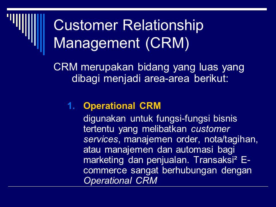 Customer Relationship Management (CRM) CRM merupakan bidang yang luas yang dibagi menjadi area-area berikut: 1.Operational CRM digunakan untuk fungsi-
