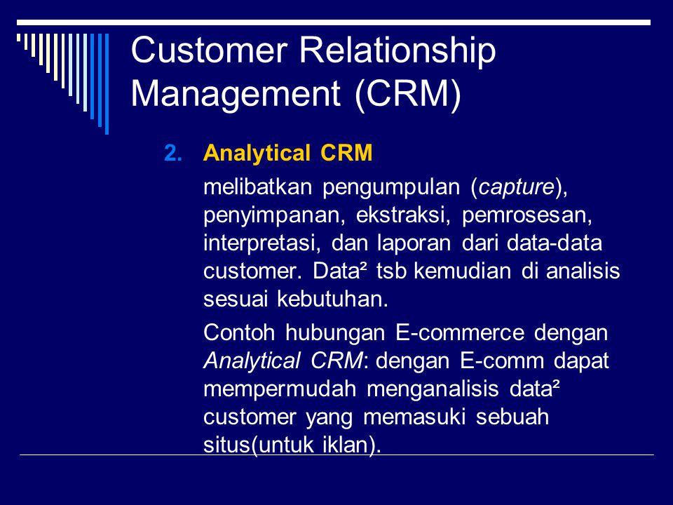 Klasifikasi Aplikasi CRM 3.Customer-centric intelligence applications Diarahkan untuk menganalisis hasil proses operasi dan hasilnya digunakan untuk meningkatkan aplikasi CRM Cth: Data reporting : menghasilkan data² yg berhubungan dgn CRM yang dapat dilihat dan dianalisis oleh manajer/analis Data Warehouse : pusat penyimpanan data baik data CRM maupun non-CRM agar mudah untuk di analisis pada saat dibutuhkan.