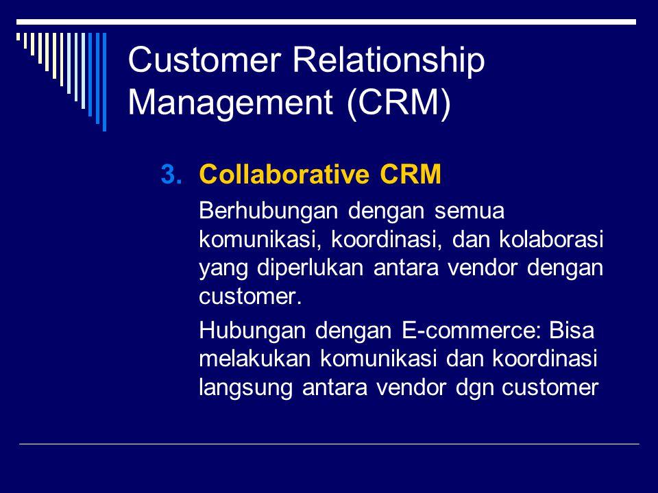 Customer Relationship Management (CRM) 3.Collaborative CRM Berhubungan dengan semua komunikasi, koordinasi, dan kolaborasi yang diperlukan antara vend