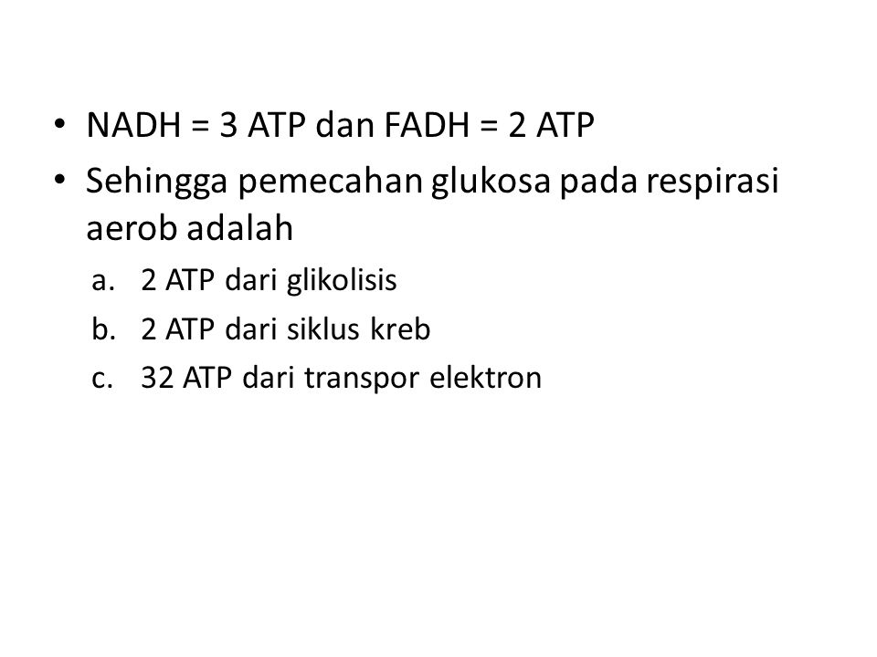 NADH = 3 ATP dan FADH = 2 ATP Sehingga pemecahan glukosa pada respirasi aerob adalah a.2 ATP dari glikolisis b.2 ATP dari siklus kreb c.32 ATP dari tr