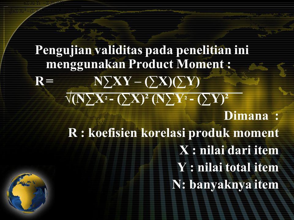 Pengujian validitas pada penelitian ini menggunakan Product Moment : R= N∑XY – (∑X)(∑Y) √(N∑X ² - (∑X)² (N∑Y ² - (∑Y)² Dimana : R : koefisien korelasi