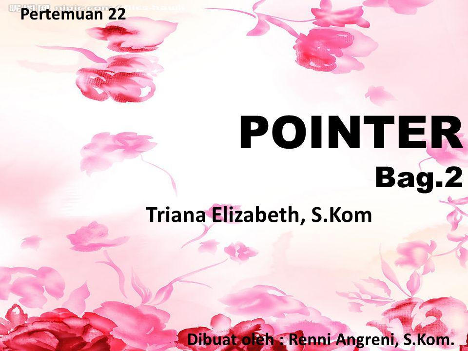 POINTER Bag.2 Pertemuan 22 Dibuat oleh : Renni Angreni, S.Kom. Triana Elizabeth, S.Kom