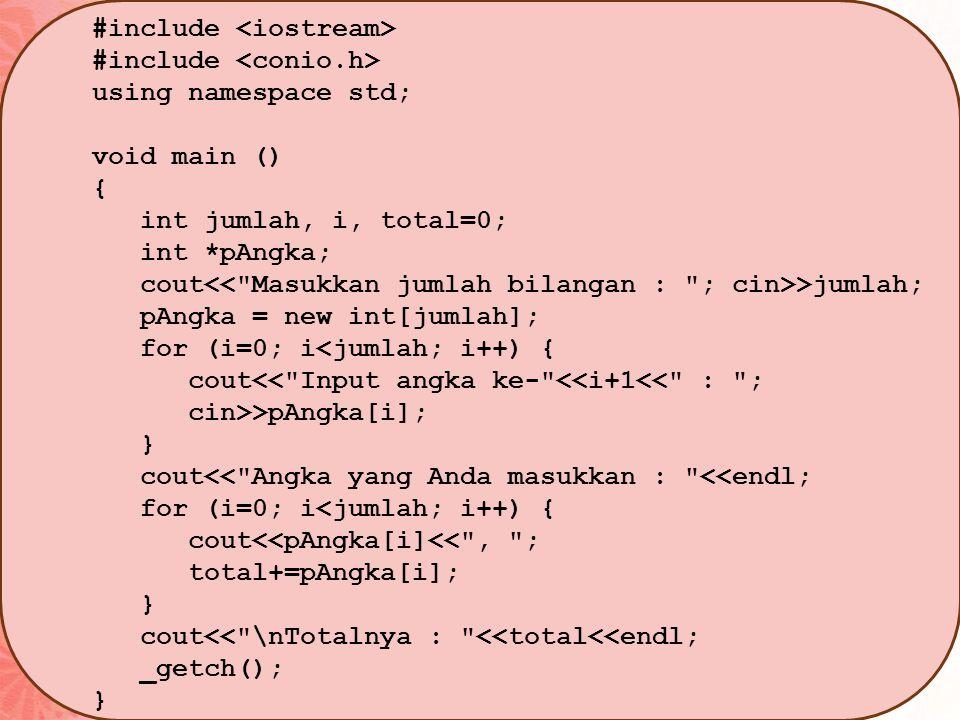 #include using namespace std; void main () { int jumlah, i, total=0; int *pAngka; cout >jumlah; pAngka = new int[jumlah]; for (i=0; i<jumlah; i++) { cout<< Input angka ke- <<i+1<< : ; cin>>pAngka[i]; } cout<< Angka yang Anda masukkan : <<endl; for (i=0; i<jumlah; i++) { cout<<pAngka[i]<< , ; total+=pAngka[i]; } cout<< \nTotalnya : <<total<<endl; _getch(); }