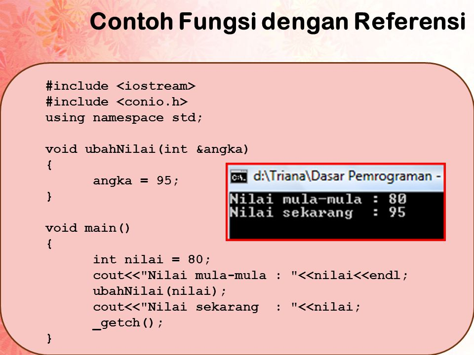 Contoh Fungsi dengan Referensi #include using namespace std; void ubahNilai(int &angka) { angka = 95; } void main() { int nilai = 80; cout<< Nilai mula-mula : <<nilai<<endl; ubahNilai(nilai); cout<< Nilai sekarang : <<nilai; _getch(); }