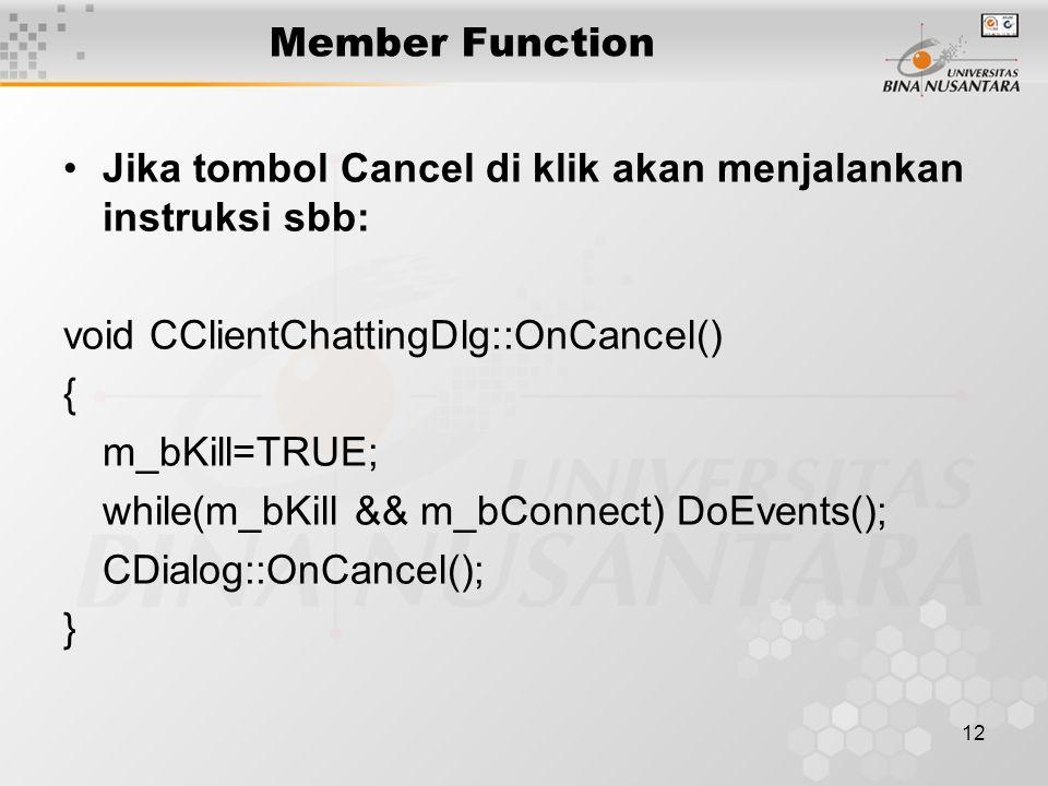 12 Member Function Jika tombol Cancel di klik akan menjalankan instruksi sbb: void CClientChattingDlg::OnCancel() { m_bKill=TRUE; while(m_bKill && m_bConnect) DoEvents(); CDialog::OnCancel(); }