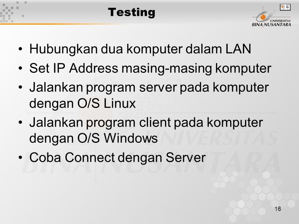 16 Testing Hubungkan dua komputer dalam LAN Set IP Address masing-masing komputer Jalankan program server pada komputer dengan O/S Linux Jalankan program client pada komputer dengan O/S Windows Coba Connect dengan Server