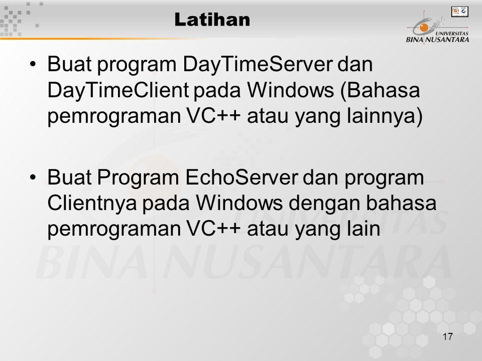 17 Latihan Buat program DayTimeServer dan DayTimeClient pada Windows (Bahasa pemrograman VC++ atau yang lainnya) Buat Program EchoServer dan program Clientnya pada Windows dengan bahasa pemrograman VC++ atau yang lain