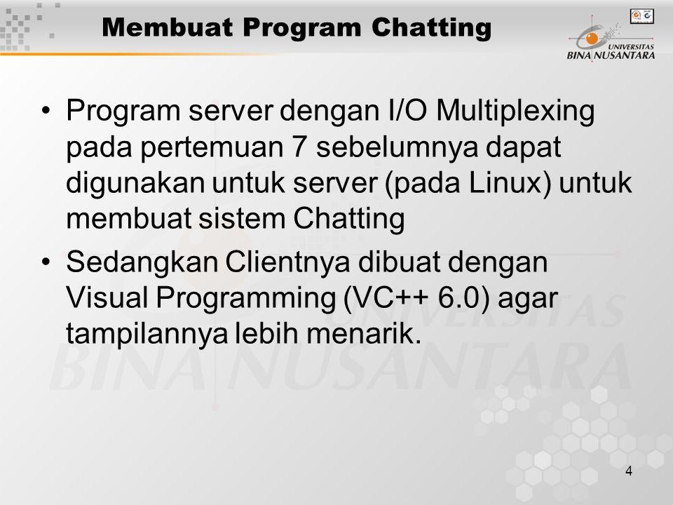4 Membuat Program Chatting Program server dengan I/O Multiplexing pada pertemuan 7 sebelumnya dapat digunakan untuk server (pada Linux) untuk membuat sistem Chatting Sedangkan Clientnya dibuat dengan Visual Programming (VC++ 6.0) agar tampilannya lebih menarik.
