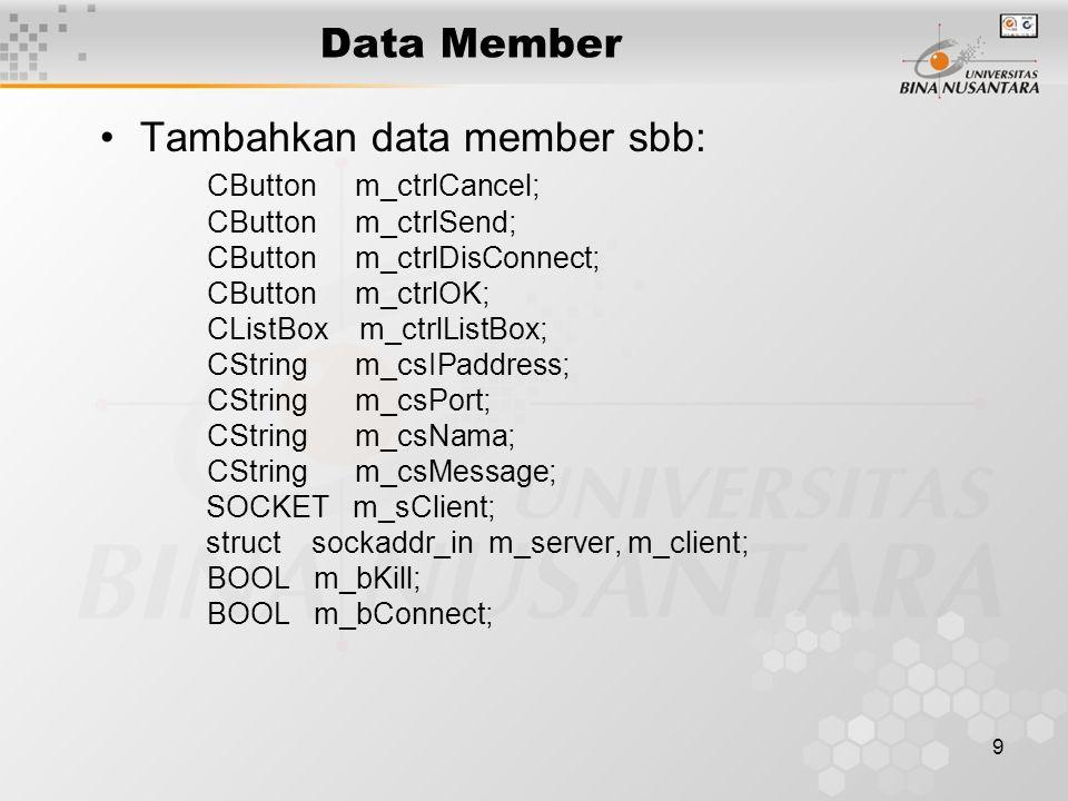 9 Data Member Tambahkan data member sbb: CButton m_ctrlCancel; CButton m_ctrlSend; CButton m_ctrlDisConnect; CButton m_ctrlOK; CListBox m_ctrlListBox; CString m_csIPaddress; CString m_csPort; CString m_csNama; CString m_csMessage; SOCKET m_sClient; struct sockaddr_in m_server, m_client; BOOL m_bKill; BOOL m_bConnect;