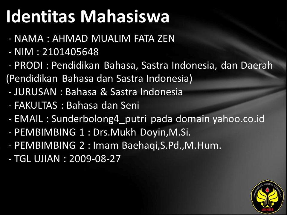 Identitas Mahasiswa - NAMA : AHMAD MUALIM FATA ZEN - NIM : 2101405648 - PRODI : Pendidikan Bahasa, Sastra Indonesia, dan Daerah (Pendidikan Bahasa dan Sastra Indonesia) - JURUSAN : Bahasa & Sastra Indonesia - FAKULTAS : Bahasa dan Seni - EMAIL : Sunderbolong4_putri pada domain yahoo.co.id - PEMBIMBING 1 : Drs.Mukh Doyin,M.Si.