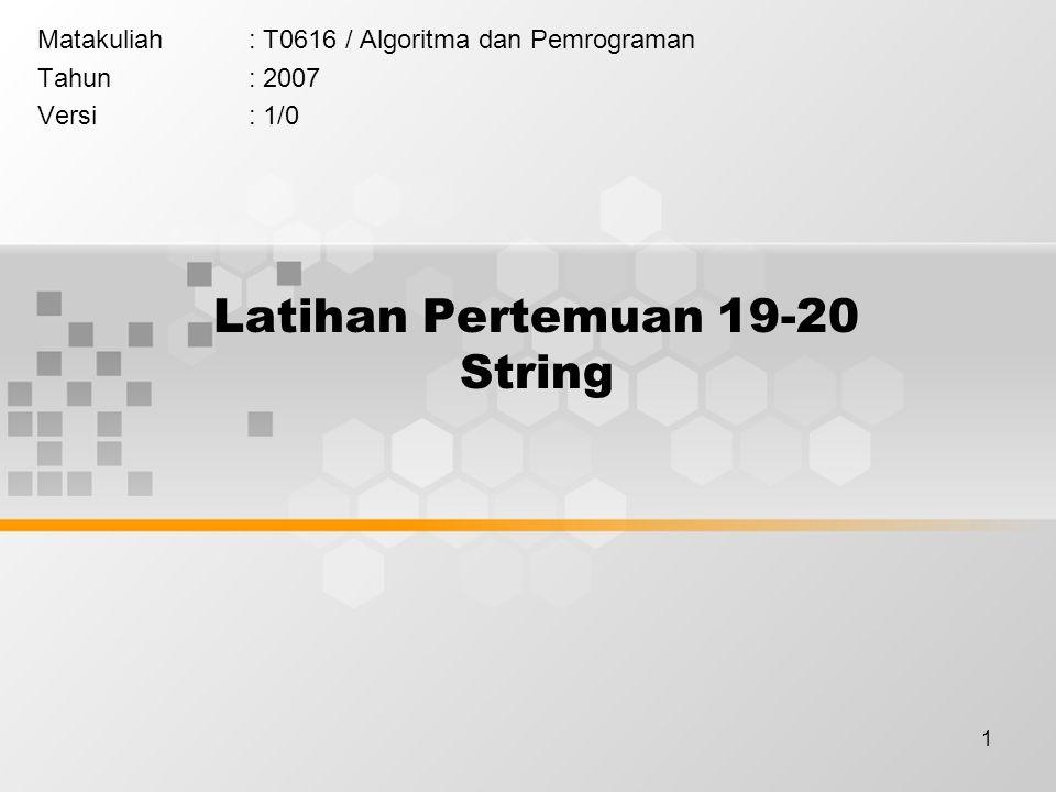 1 Latihan Pertemuan 19-20 String Matakuliah: T0616 / Algoritma dan Pemrograman Tahun: 2007 Versi: 1/0