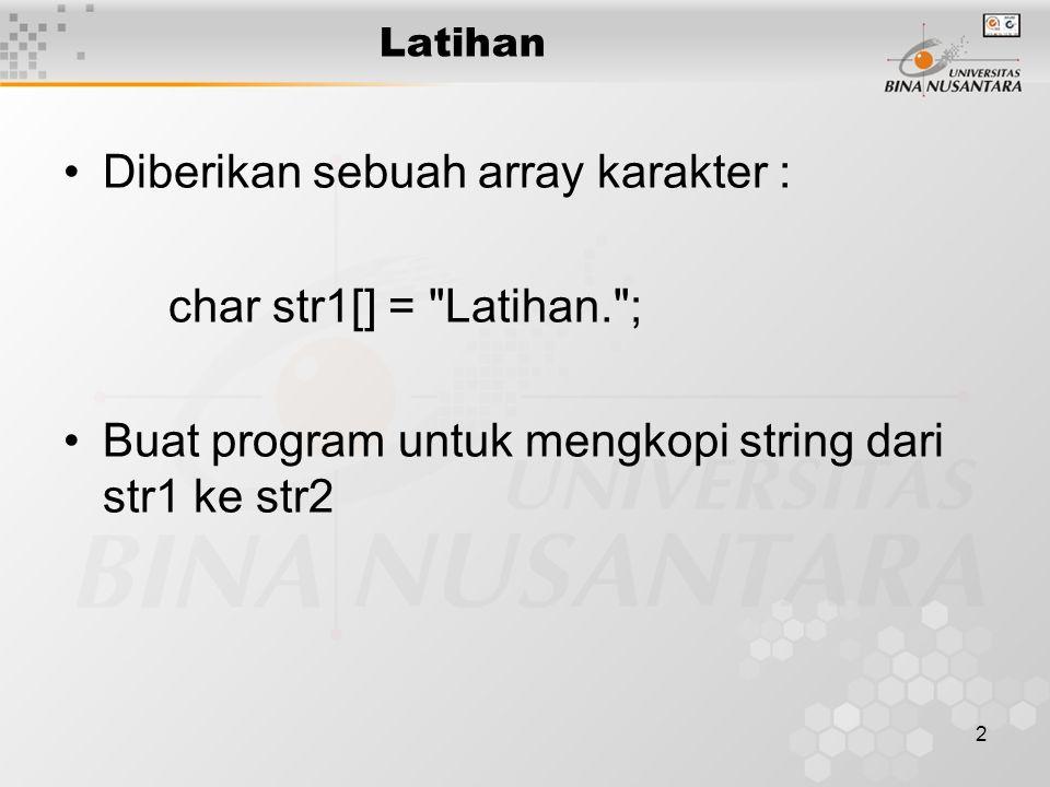 2 Latihan Diberikan sebuah array karakter : char str1[] = Latihan. ; Buat program untuk mengkopi string dari str1 ke str2