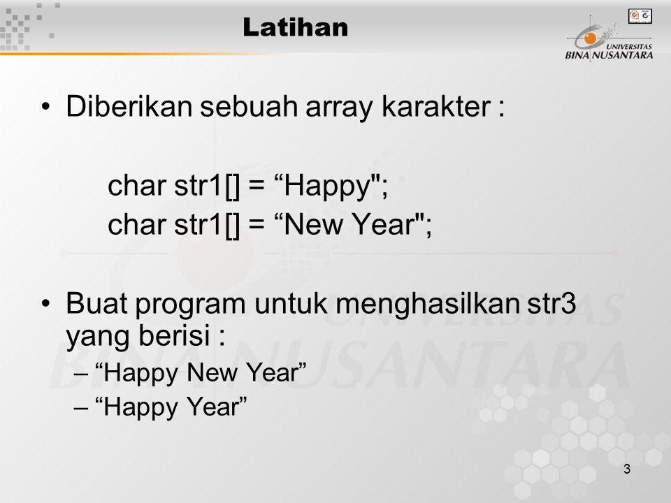 3 Latihan Diberikan sebuah array karakter : char str1[] = Happy ; char str1[] = New Year ; Buat program untuk menghasilkan str3 yang berisi : – Happy New Year – Happy Year