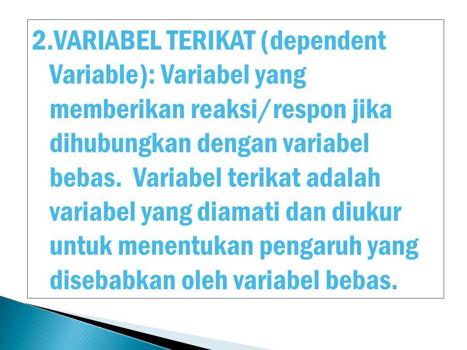 2.VARIABEL TERIKAT (dependent Variable): Variabel yang memberikan reaksi/respon jika dihubungkan dengan variabel bebas. Variabel terikat adalah variab