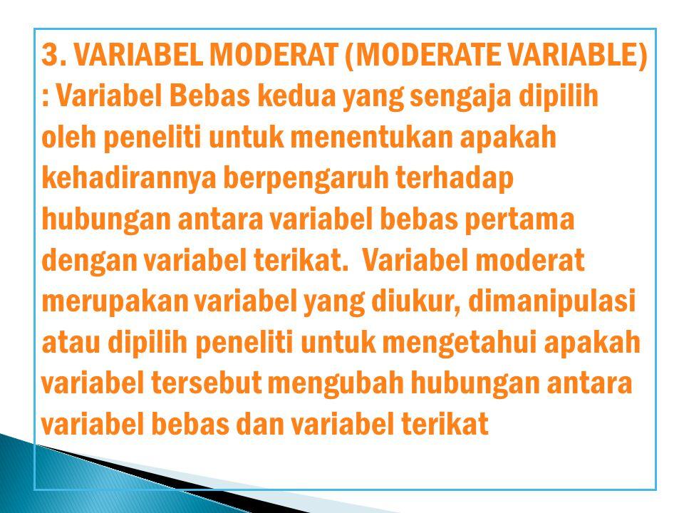 3. VARIABEL MODERAT (MODERATE VARIABLE) : Variabel Bebas kedua yang sengaja dipilih oleh peneliti untuk menentukan apakah kehadirannya berpengaruh ter