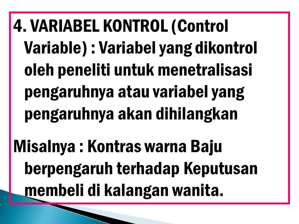4. VARIABEL KONTROL (Control Variable) : Variabel yang dikontrol oleh peneliti untuk menetralisasi pengaruhnya atau variabel yang pengaruhnya akan dih