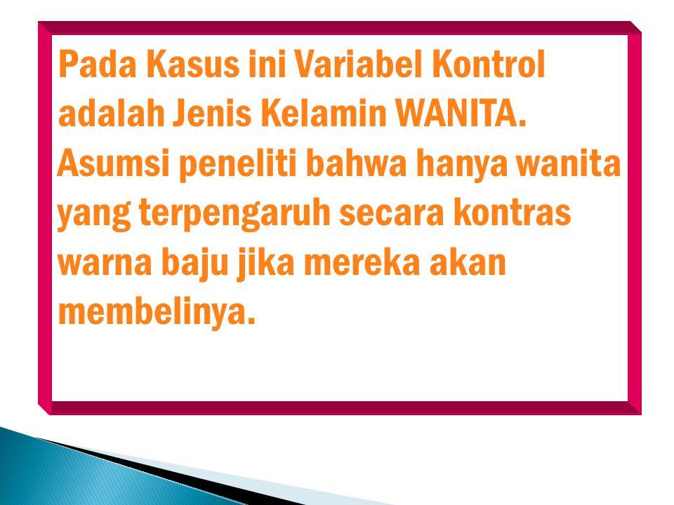 Pada Kasus ini Variabel Kontrol adalah Jenis Kelamin WANITA. Asumsi peneliti bahwa hanya wanita yang terpengaruh secara kontras warna baju jika mereka