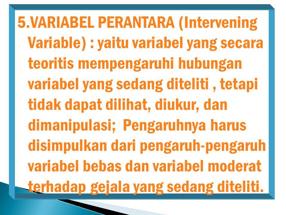 5.VARIABEL PERANTARA (Intervening Variable) : yaitu variabel yang secara teoritis mempengaruhi hubungan variabel yang sedang diteliti, tetapi tidak da