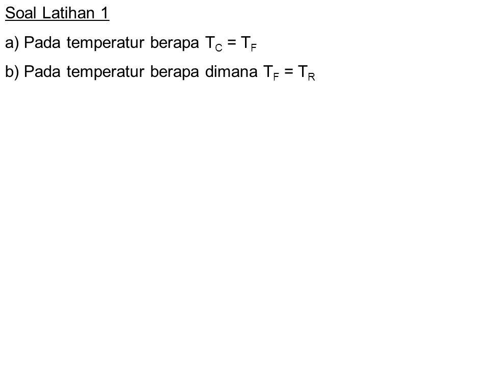 Soal Latihan 1 a) Pada temperatur berapa T C = T F b) Pada temperatur berapa dimana T F = T R
