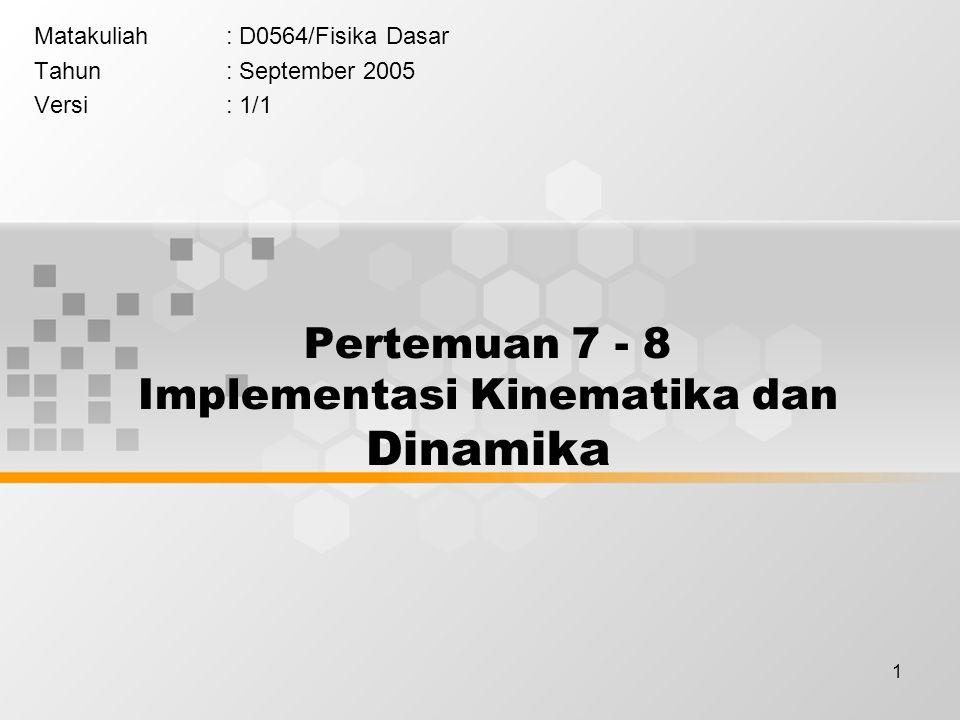 1 Pertemuan 7 - 8 Implementasi Kinematika dan Dinamika Matakuliah: D0564/Fisika Dasar Tahun: September 2005 Versi: 1/1