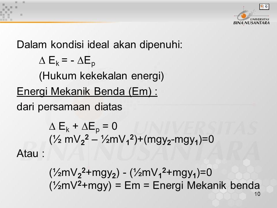 10 Dalam kondisi ideal akan dipenuhi:  E k = -  E p (Hukum kekekalan energi) Energi Mekanik Benda (Em) : dari persamaan diatas Atau :  E k +  E p = 0 (½ mV 2 2 – ½mV 1 2 )+(mgy 2 -mgy 1 )=0 (½mV 2 2 +mgy 2 ) - (½mV 1 2 +mgy 1 )=0 (½mV 2 +mgy) = Em = Energi Mekanik benda