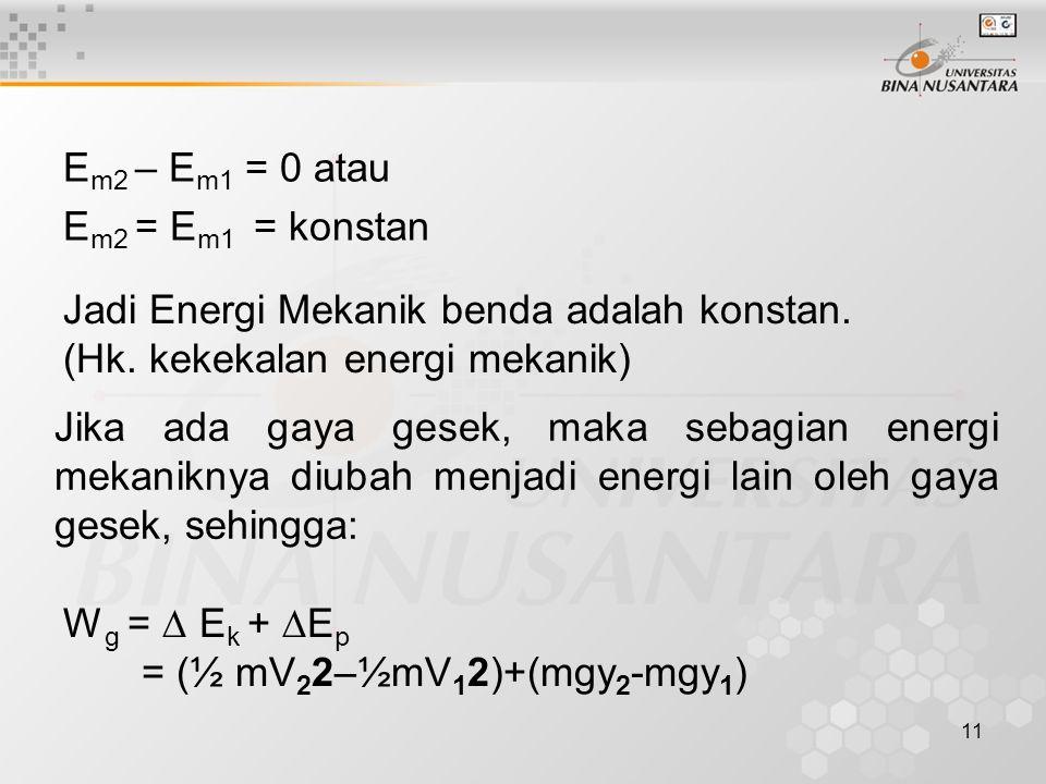 11 E m2 – E m1 = 0 atau E m2 = E m1 = konstan Jadi Energi Mekanik benda adalah konstan.
