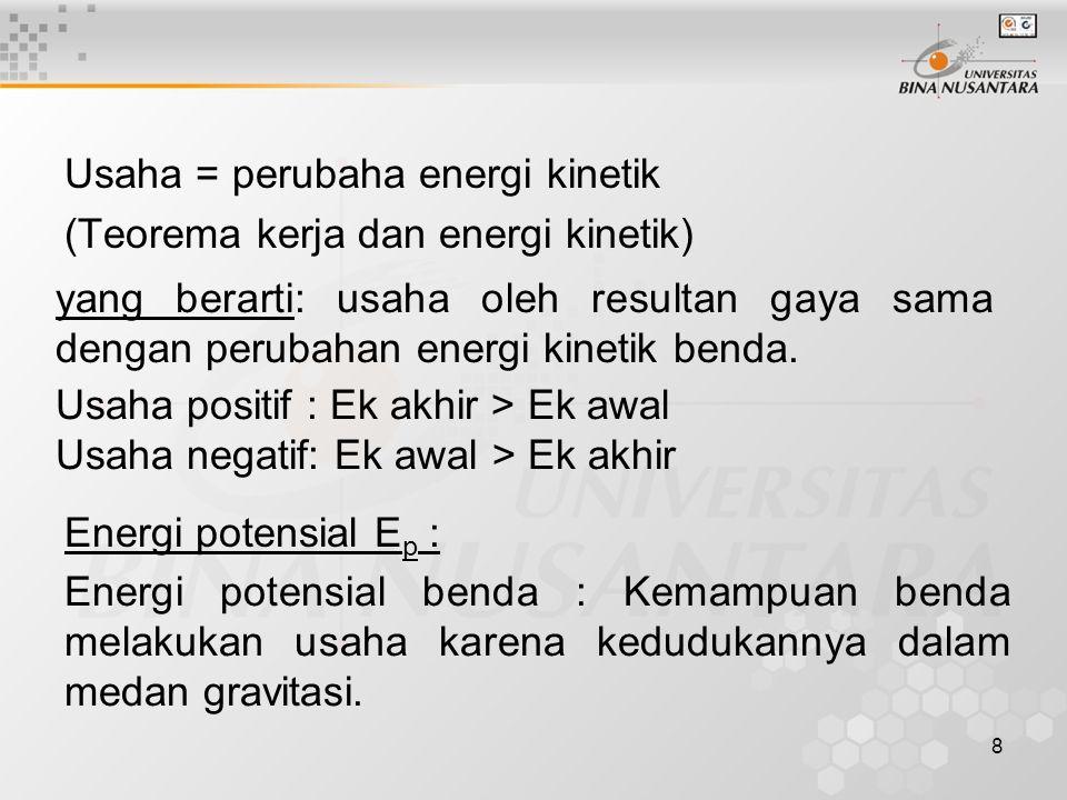 8 Usaha = perubaha energi kinetik (Teorema kerja dan energi kinetik) Energi potensial E p : yang berarti: usaha oleh resultan gaya sama dengan perubahan energi kinetik benda.