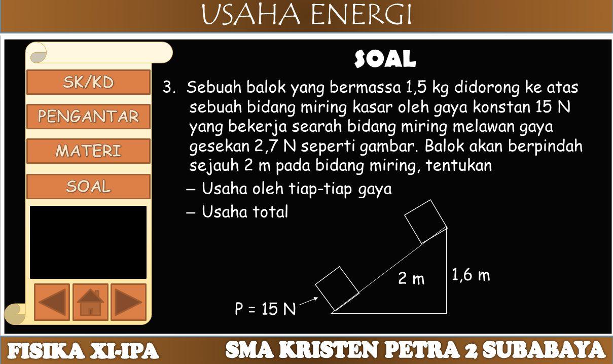USAHA ENERGI SOAL 3. Sebuah balok yang bermassa 1,5 kg didorong ke atas sebuah bidang miring kasar oleh gaya konstan 15 N yang bekerja searah bidang m