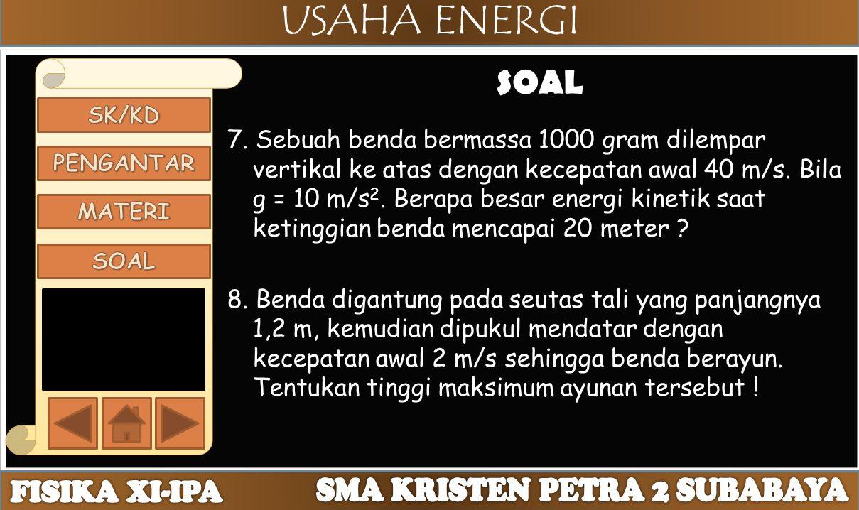 USAHA ENERGI SOAL 7. Sebuah benda bermassa 1000 gram dilempar vertikal ke atas dengan kecepatan awal 40 m/s. Bila g = 10 m/s 2. Berapa besar energi ki