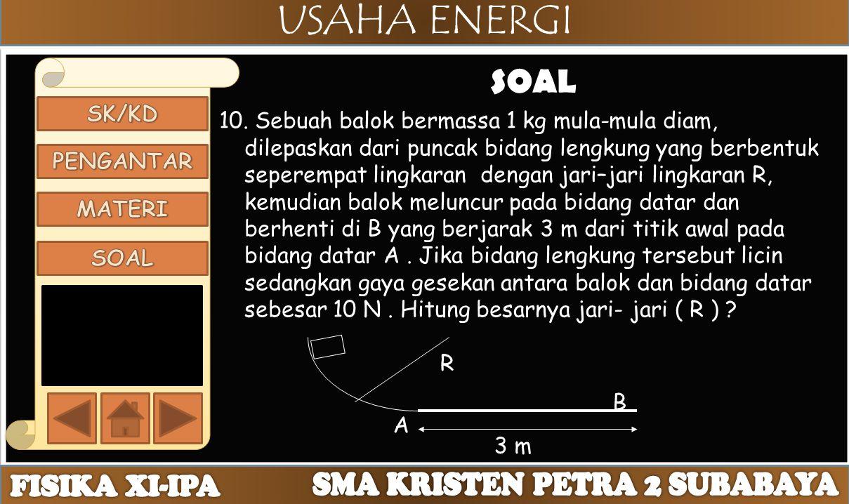 USAHA ENERGI SOAL 10. Sebuah balok bermassa 1 kg mula-mula diam, dilepaskan dari puncak bidang lengkung yang berbentuk seperempat lingkaran dengan jar