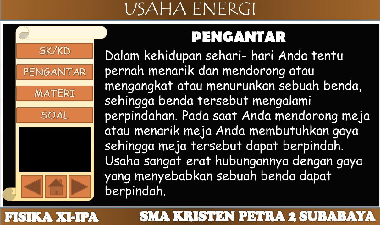 USAHA ENERGI PENGANTAR Dalam kehidupan sehari- hari Anda tentu pernah menarik dan mendorong atau mengangkat atau menurunkan sebuah benda, sehingga ben